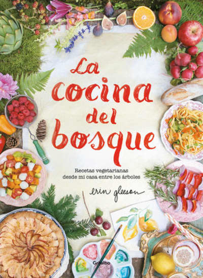 La cocina del bosque / The Forest Feast : Simple Vegetarian Recipes from My Cabin in the Woods by Erin Gleeson