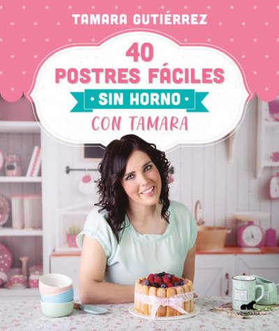 40 postres fáciles sin horno con Tamara / 40 Easy Oven-Free Desserts with Tamara by Tamara Gutierrez