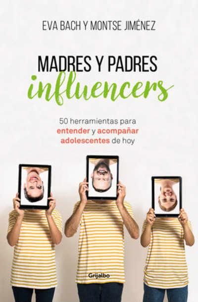 Madres y padres influencers: 50 herramientas para entender y acompañar adolescentes de hoy / Influencer Moms and Dads by Eva Bach, Montse Jimenez