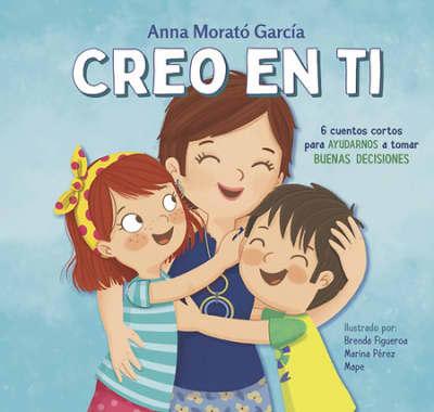 Creo en ti: 6 cuentos cortos para ayudarnos a tomar buenas decisiones / I Believe in You: 6 Short Stories to Help Them Make Good Decisions by Anna Morato, Brenda Figueroa, MARINA PEREZ