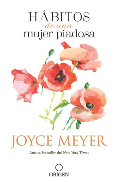 Hábitos de una mujer piadosa: Supera los problemas que afectan a tu corazón, mente y alma / Habits of a Godly Woman by Joyce Meyer