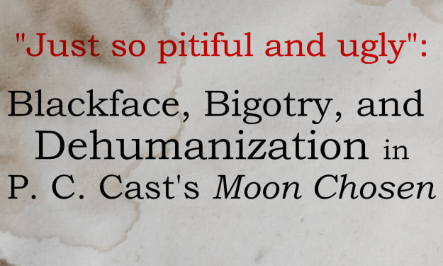 """Just So Pitiful and Ugly: Blackface, Bigotry, and Dehumanization in P.C. Cast's """"Moon Chosen"""""""