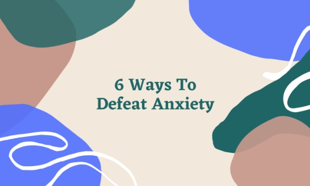Six Ways To Defeat Anxiety