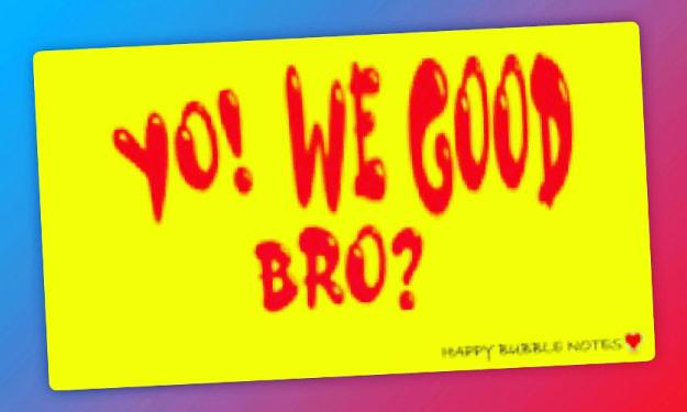YO! WE GOOD BRO?