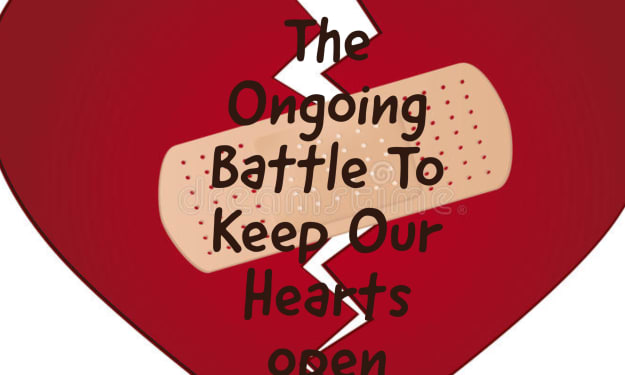 The Ongoing Battle To Keep Our Hearts Open