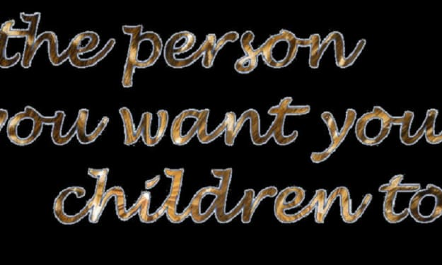 Be the Person you Want your Children to Be!