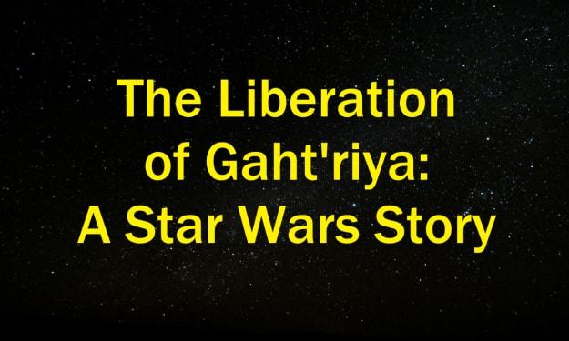 The Liberation of Gaht'riya: A Star Wars Story