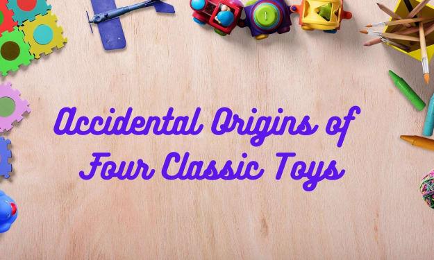 Accidental Origins of Four Classic Toys