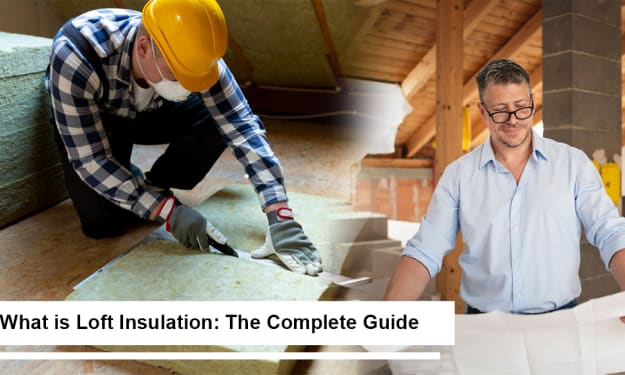 What is Loft Insulation: The Complete Guide?