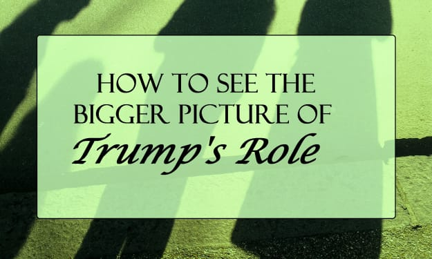 How to See the Bigger Picture of Trump's Role