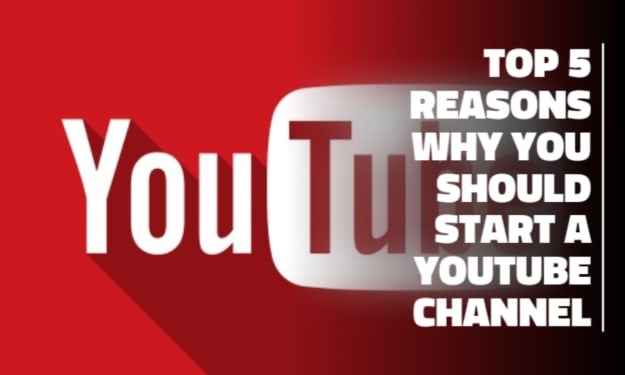 The Top 5 Reasons Why You Should Start a YouTube Channel