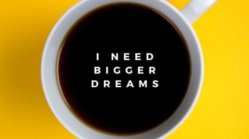 I Need Bigger Dreams