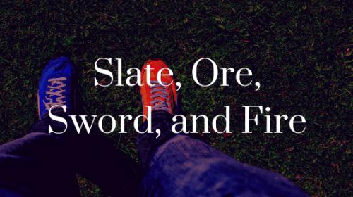 Slate, Ore, Sword, and Fire
