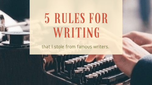 5 Rules for Writing That I Stole from Famous Writers