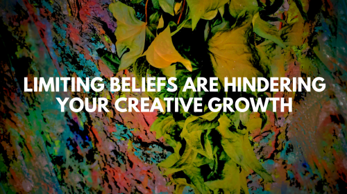 Limiting Beliefs Are Hindering Your Creative Growth