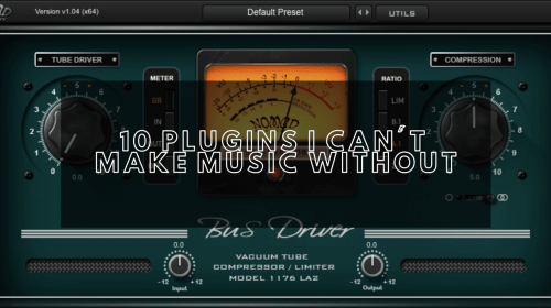 10 Plugins I Can't Make Music Without