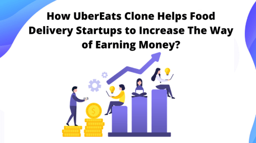 How UberEats Clone Helps Food Delivery Startups to Increase The Way of Earning Money?