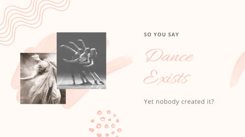 So you say dance exists yet nobody created it?