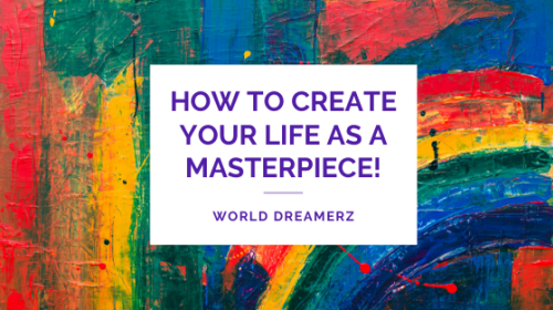 How to Create your life as a masterpiece!