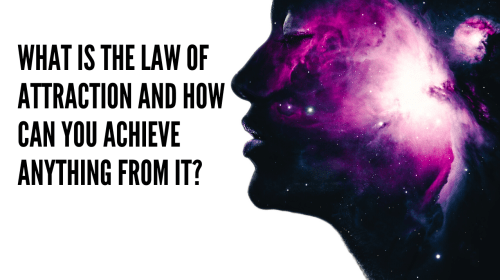 What Is The Law Of Attraction And How Can You Achieve Anything From It?