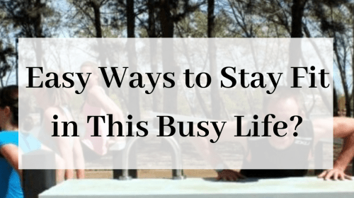 Easy Ways To Stay Fit In This Busy Life