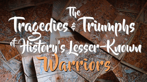 The Tragedies and Triumphs of 3 of History's Lesser-Known Warriors
