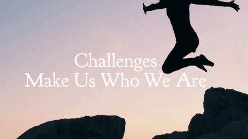 Challenges make Us Who We Are