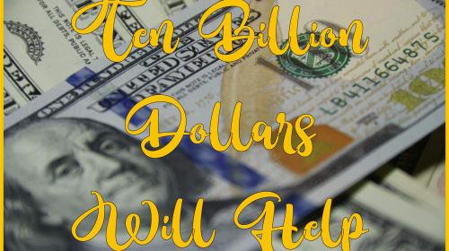 Ten Billion Dollars Will Help