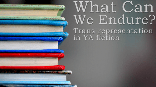 What Can We Endure? Trans Representation in YA Fiction