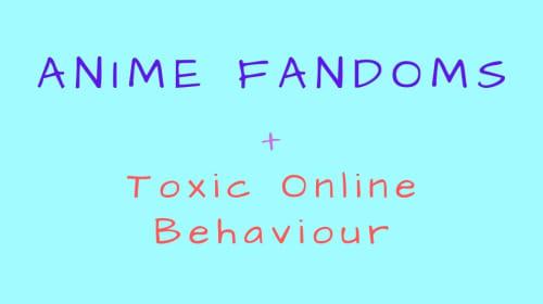 Anime Fandoms + Online Toxic Behaviours
