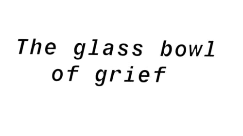 The Glass Bowl of Grief