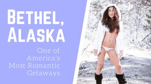 Bethel, Alaska: One of America's Most Romantic Getaways