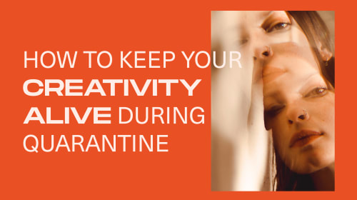 How to Keep Your Creativity Alive During Quarantine
