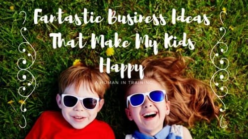 Fantastic Business Ideas That Make My Kids Happy
