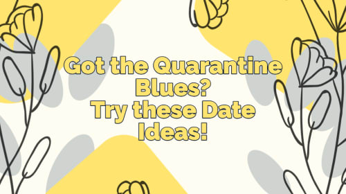 4 FUN Date Ideas for when you are feeling those Quarantine Blues!