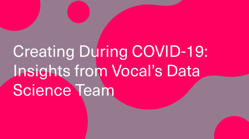 Creating During COVID-19: Insights from Vocal's Data Science Team