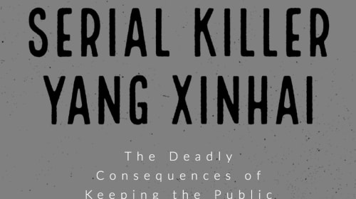 Serial Killer Yang Xinhai: The Deadly Consequences of Keeping the Public in the Dark