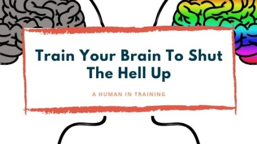 Train Your Brain To Shut The Hell Up