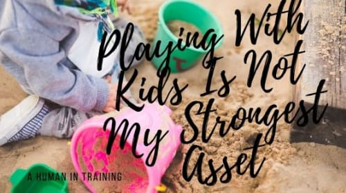 Playing With Kids Is Not My Strongest Asset