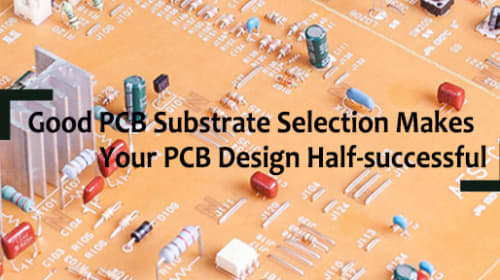 Good PCB Substrate Selection Makes Your PCB Design Half-successful