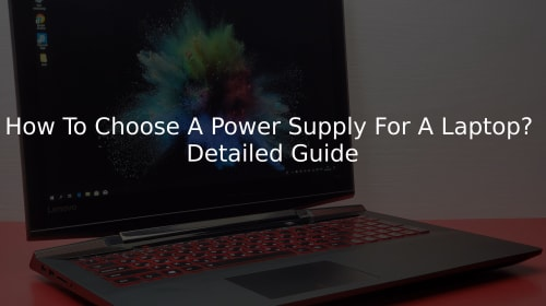 How To Choose A Power Supply For A Laptop? Detailed Guide