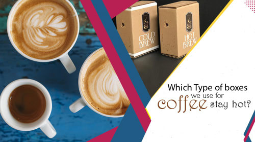 WHICH TYPE OF BOXES WE USE FOR COFFEE STAY HOT?