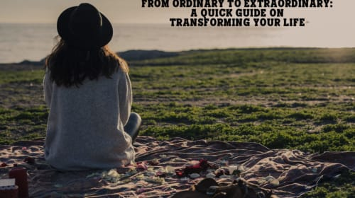 From Ordinary to Extraordinary: A Quick Guide on Transforming Your Life