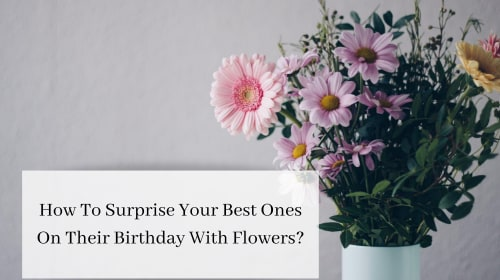 How To Surprise Your Best Ones On Their Birthday With Flowers?