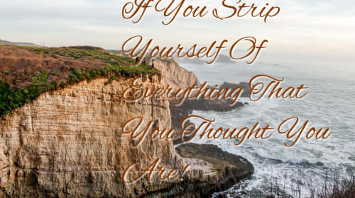 If You Strip Yourself Of Everything What You Thought You Were!