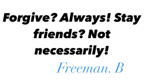 FORGIVE? ALWAYS! STAY FRIENDS? NOT NECESSARILY.