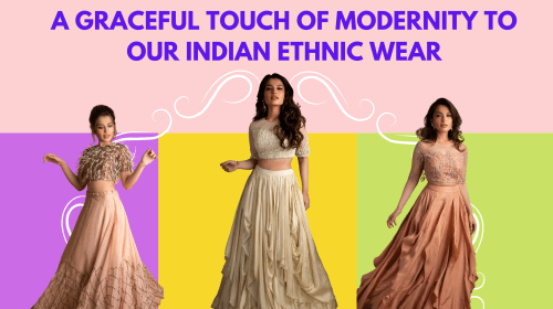 A GRACEFUL TOUCH OF MODERNITY TO OUR INDIAN ETHNIC WEAR