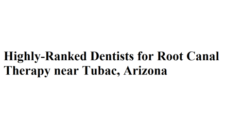 Highly-Ranked Dentists for Root Canal Therapy near Tubac, Arizona
