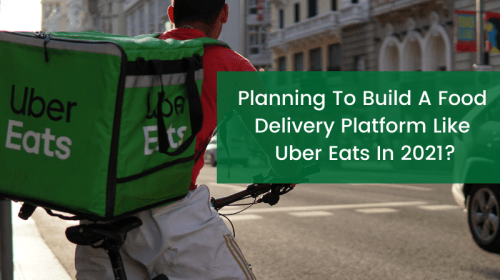 Planning to Build a Food Delivery Platform Like Uber Eats in 2021?