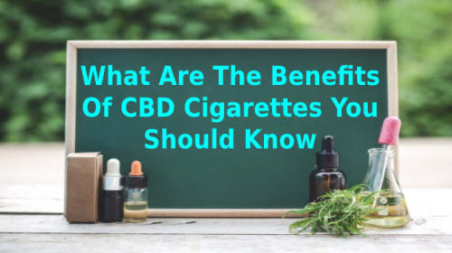 What Are The Benefits of CBD cigarettes You Should Know?
